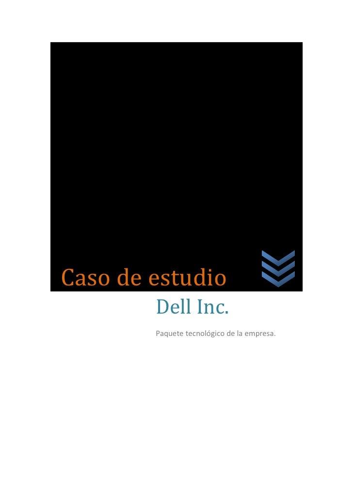 Caso        Caso de estudio            Dell Inc.            Paquete tecnológico de la empresa.