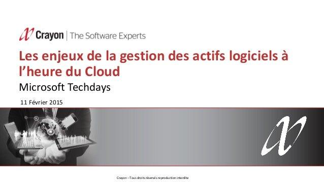 Les enjeux de la gestion des actifs logiciels à l'heure du Cloud Microsoft Techdays 11 Février 2015 Crayon – Tous droits r...