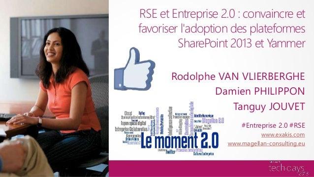 RSE et Entreprise 2.0 : convaincre etfavoriser ladoption des plateformes         SharePoint 2013 et Yammer       Rodolphe ...