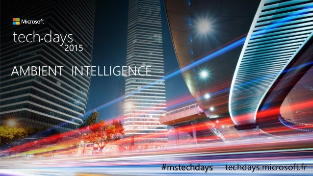 tech.days 2015#mstechdaysSESSION AMBIENT INTELLIGENCE tech days• 2015 #mstechdays techdays.microsoft.fr