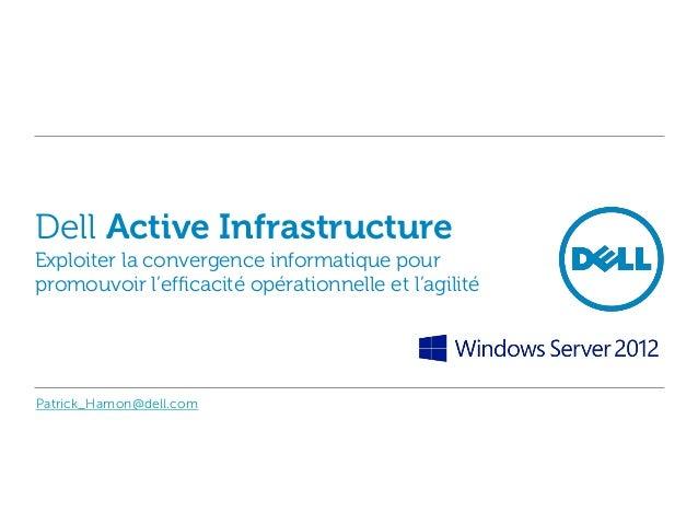 Dell Active Infrastructure, la Convergence globale du Data Center selon Dell : une vraie réponse pour une informatique beaucoup plus réactive et parfaitement alignée aux besoins métiers