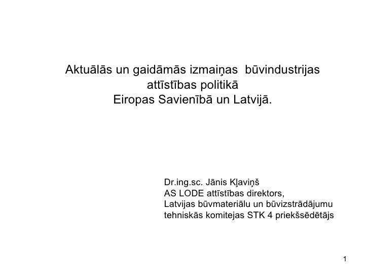 Aktuālās un gaidāmās izmaiņas  būvindustrijas attīstības politikā Eiropas Savienībā un Latvijā. Dr.ing.sc. Jānis Kļaviņš A...