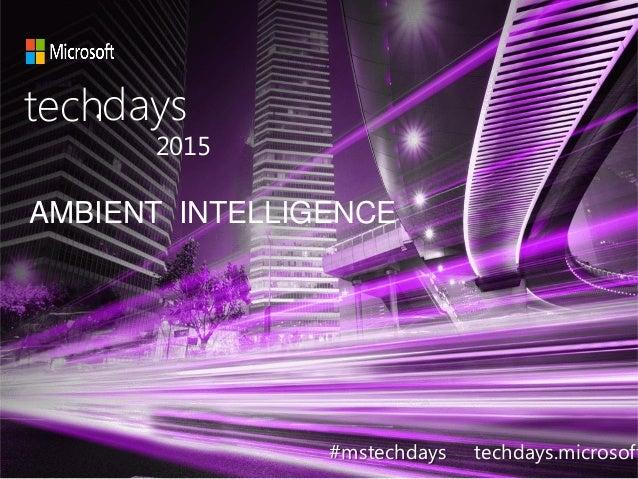 AMBIENT INTELLIGENCE techdays• 2015 #mstechdays techdays.microsoft