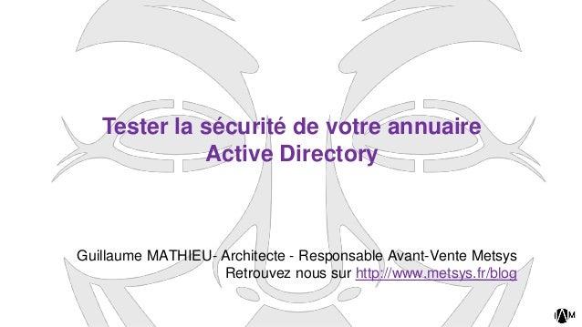 Tester la sécurité de votre annuaire Active Directory Guillaume MATHIEU- Architecte - Responsable Avant-Vente Metsys Retro...