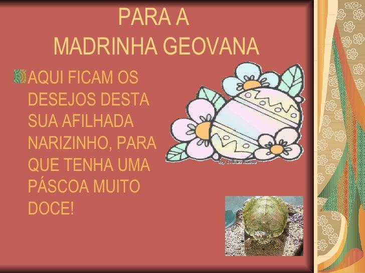 PARA A  MADRINHA GEOVANA <ul><li>AQUI FICAM OS DESEJOS DESTA SUA AFILHADA NARIZINHO, PARA QUE TENHA UMA PÁSCOA MUITO DOCE!...