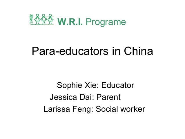 Para-educators in China Sophie Xie: Educator Jessica Dai: Parent Larissa Feng: Social worker W.R.I. Programe