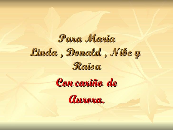 Para Maria Linda , Donald , Nibe y  Raisa Con   cariño   de Aurora.