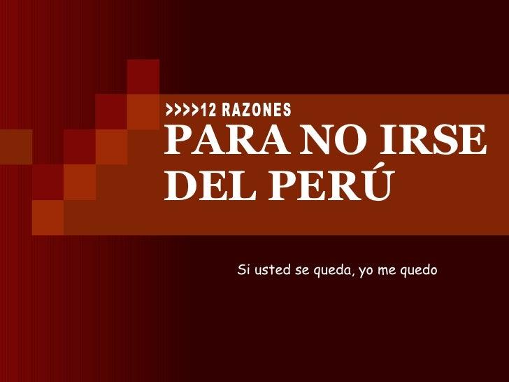 PARA NO IRSE DEL PERÚ Si usted se queda, yo me quedo   >>>>12 RAZONES