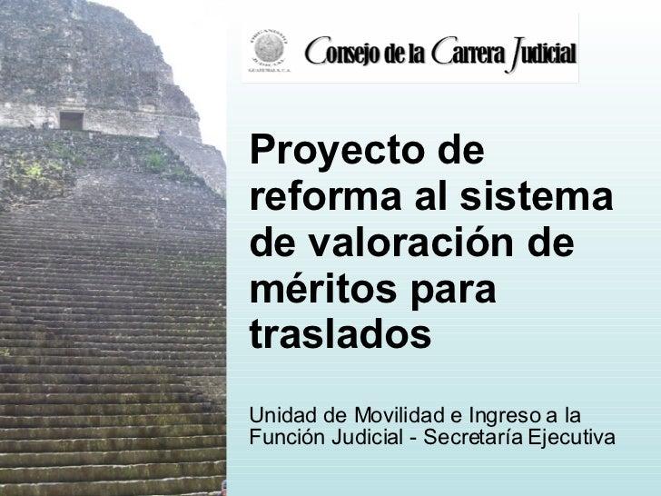 Proyecto de reforma al sistema de valoración de méritos para traslados Unidad de Movilidad e Ingreso a la Función Judicial...