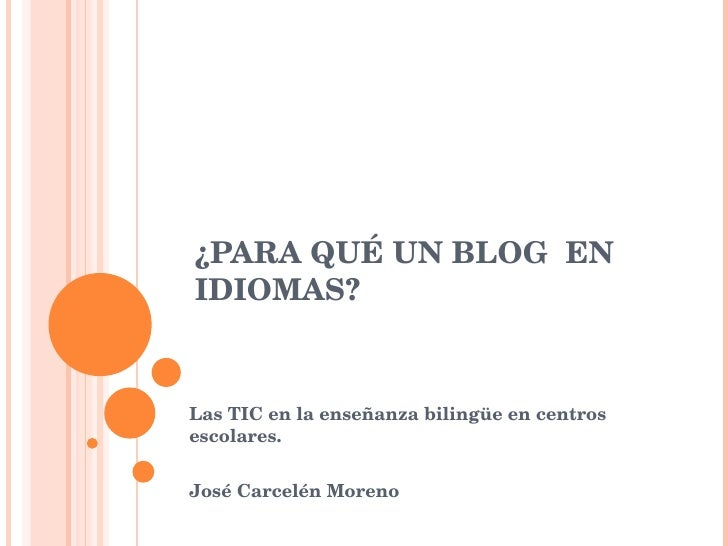 ¿PARA QUÉ UN BLOG  EN IDIOMAS? Las TIC en la enseñanza bilingüe en centros escolares.  José Carcelén Moreno