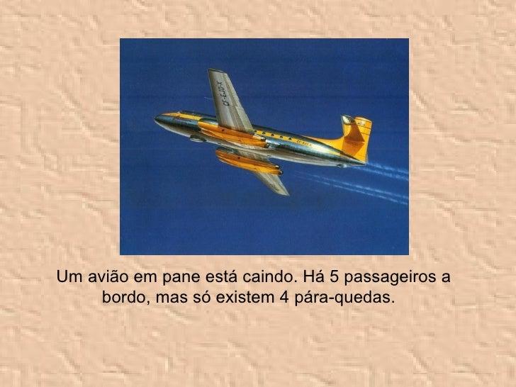 Um avião em pane está caindo. Há 5 passageiros a bordo, mas só existem 4 pára-quedas.