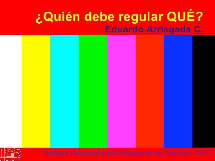 ¿Quién debe regular QUÉ? Eduardo Arriagada C. Seminario Internacional sobre Regulación de Televisión. CNTV .