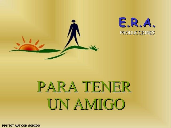 PARA TENER  UN AMIGO E.R.A. PRODUCCIONES PPS TOT AUT CON SONIDO