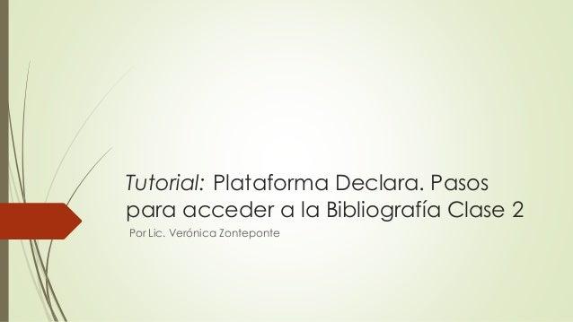 Tutorial: Plataforma Declara. Pasos  para acceder a la Bibliografía Clase 2  Por Lic. Verónica Zonteponte