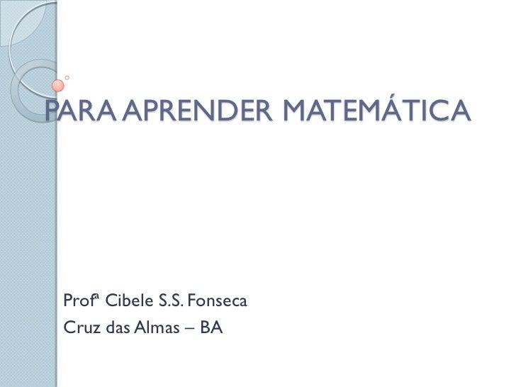 PARA APRENDER MATEMÁTICA Profª Cibele S.S. Fonseca Cruz das Almas – BA