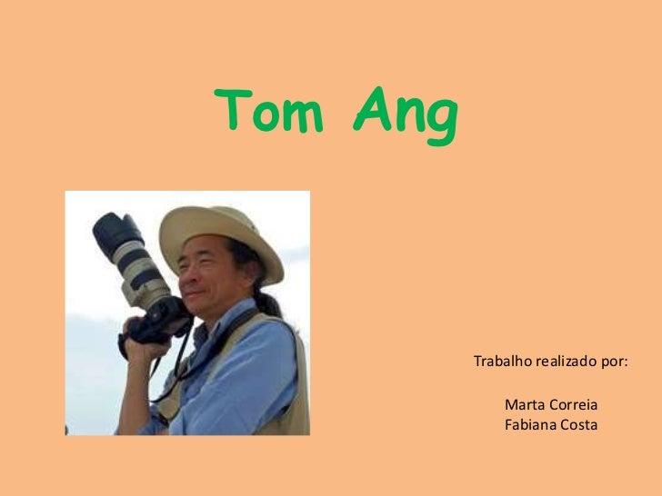 Tom Ang<br />Trabalho realizado por: <br />Marta CorreiaFabiana Costa<br />