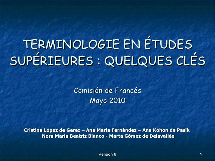 TERMINOLOGIE EN ÉTUDES SUPÉRIEURES : QUELQUES CLÉS Comisión de Francés Mayo 2010 Cristina López de Gerez – Ana María Ferná...