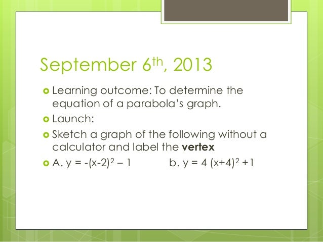 September 6th, 2013  Learning outcome: To determine the equation of a parabola's graph.  Launch:  Sketch a graph of the...