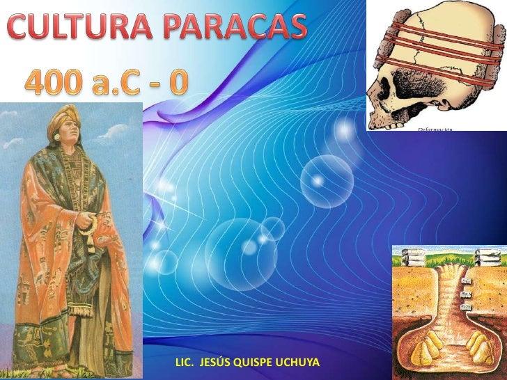 CULTURA PARACAS<br />400 a.C - 0<br />LIC.  JESÚS QUISPE UCHUYA<br />
