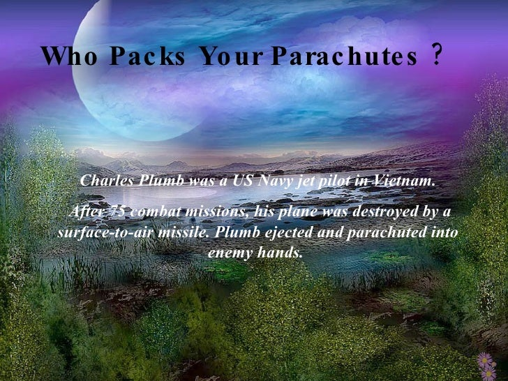 Who Packs Your Parachutes ?   Charles Plumb was a US Navy jet pilot in Vietnam. After 75 combat missions, his plane was de...