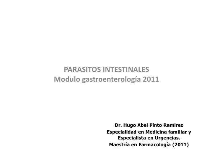 PARASITOS INTESTINALESModulo gastroenterología 2011                 Dr. Hugo Abel Pinto Ramírez              Especialidad ...