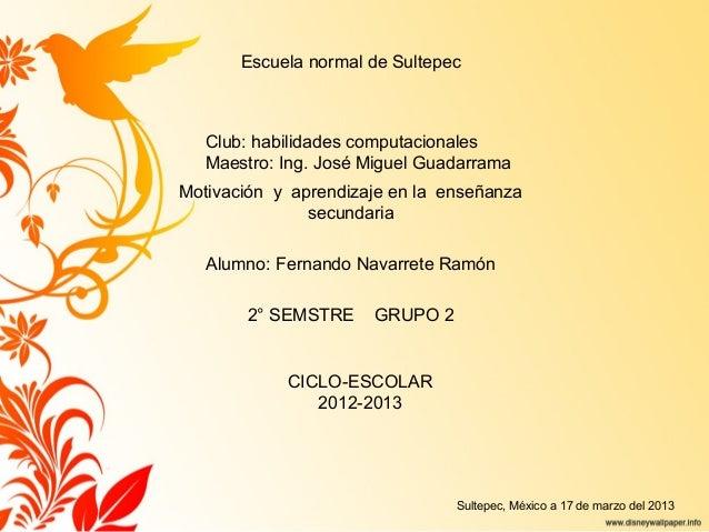 Escuela normal de Sultepec   Club: habilidades computacionales   Maestro: Ing. José Miguel GuadarramaMotivación y aprendiz...