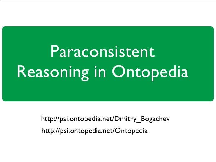 Paraconsistent Reasoning in Ontopedia     http://psi.ontopedia.net/Dmitry_Bogachev    http://psi.ontopedia.net/Ontopedia