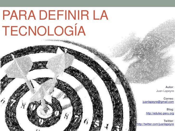 PARA DEFINIR LA TECNOLOGÍA<br />Autor: <br />Juan Lapeyre<br />Correo: juanlapeyre@gmail.com<br />Blog: <br />http://edute...