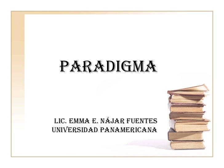 PARADIGMA Lic. Emma E. Nájar FuentesUniversidad panamericana