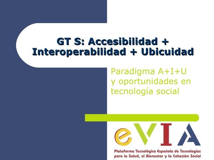 GT S: Accesibilidad + Interoperabilidad + Ubicuidad Paradigma A+I+U y oportunidades en tecnología social