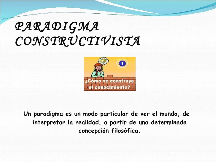 PARADIGMA CONSTRUCTIVISTA <ul><li>Un paradigma es un modo particular de ver el mundo, de interpretar la realidad, a partir...