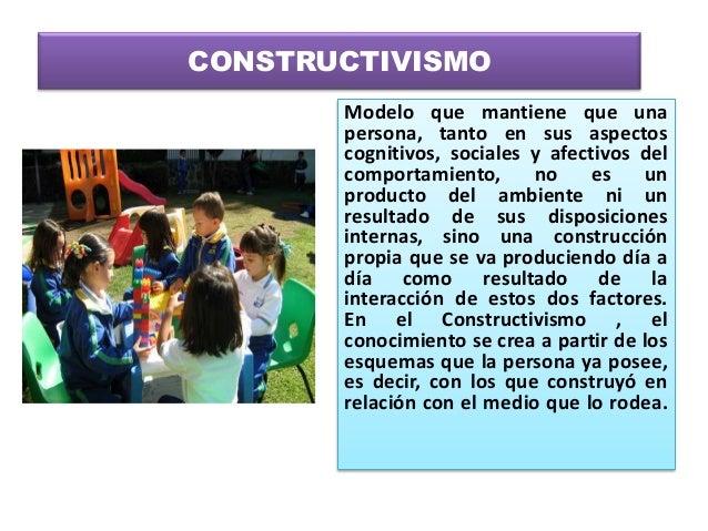 CONSTRUCTIVISMO       Modelo que mantiene que una       persona, tanto en sus aspectos       cognitivos, sociales y afecti...
