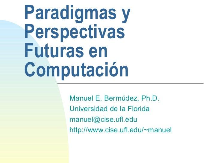 Paradigmas y Perspectivas Futuras en Computación Manuel E. Bermúdez, Ph.D. Universidad de la Florida [email_address] http:...