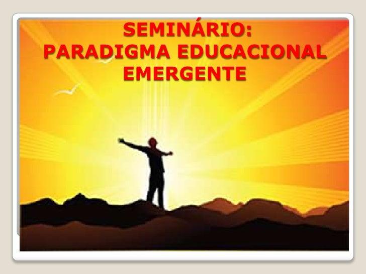 SEMINÁRIO:PARADIGMA EDUCACIONAL EMERGENTE<br />