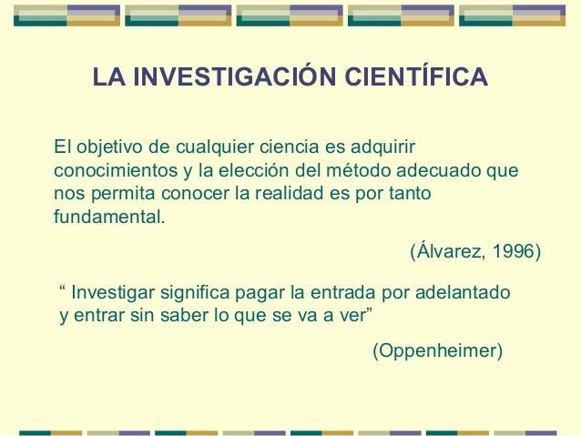 LA INVESTIGACIÓN CIENTÍFICA El objetivo de cualquier ciencia es adquirir conocimientos y la elección del método adecuado q...