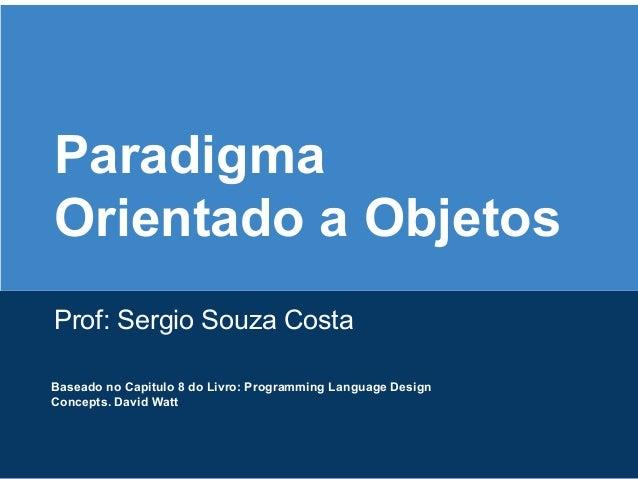 Paradigma Orientado a Objetos Prof: Sergio Souza Costa Baseado no Capitulo 8 do Livro: Programming Language Design Concept...