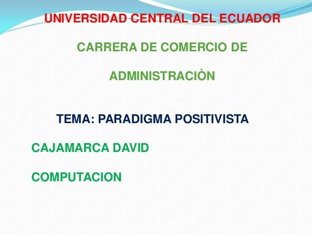 UNIVERSIDAD CENTRAL DEL ECUADOR     CARRERA DE COMERCIO DE          ADMINISTRACIÒN   TEMA: PARADIGMA POSITIVISTACAJAMARCA ...