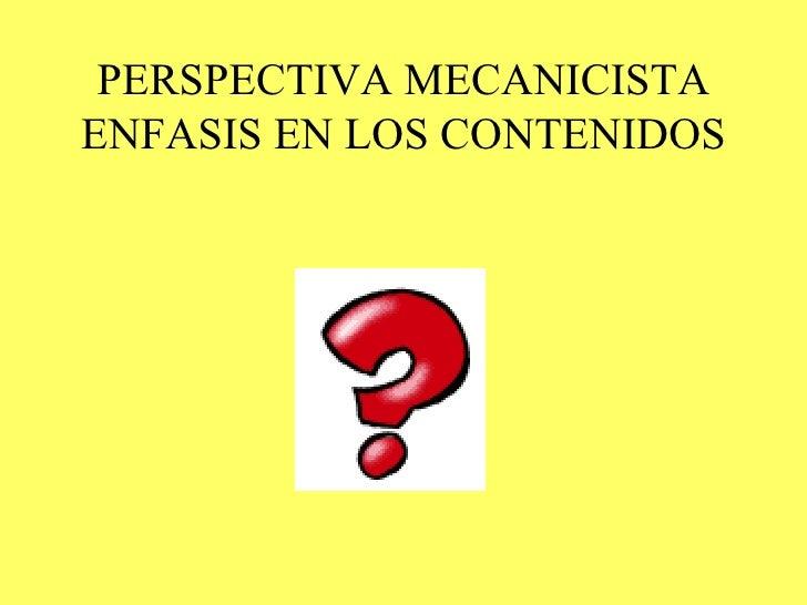 PERSPECTIVA MECANICISTA ENFASIS EN LOS CONTENIDOS