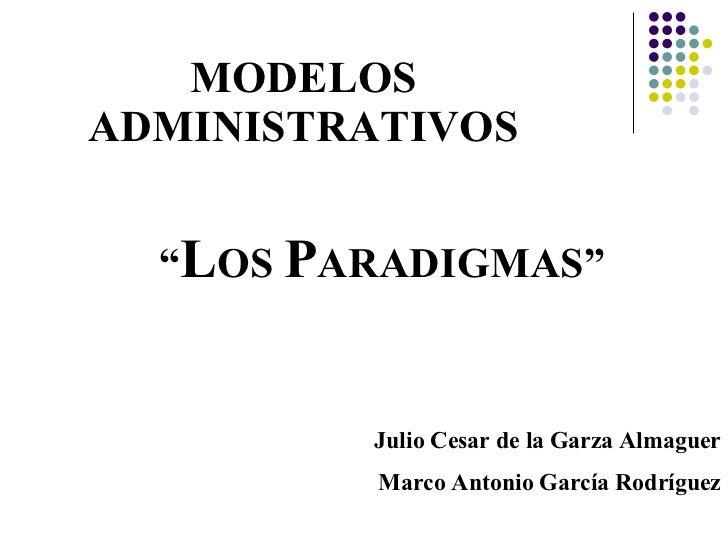 """MODELOS ADMINISTRATIVOS """" L OS  P ARADIGMAS"""" Julio Cesar de la Garza Almaguer Marco Antonio García Rodríguez"""