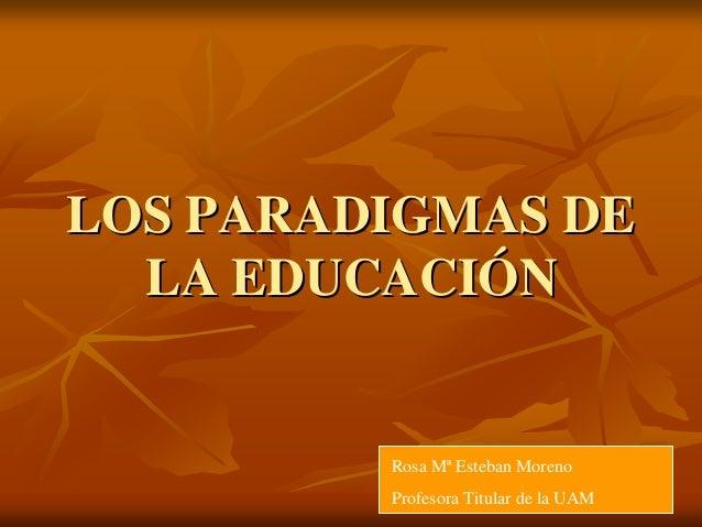 LOS PARADIGMAS DELOS PARADIGMAS DE LA EDUCACILA EDUCACIÓÓNN Rosa Mª Esteban Moreno Profesora Titular de la UAM