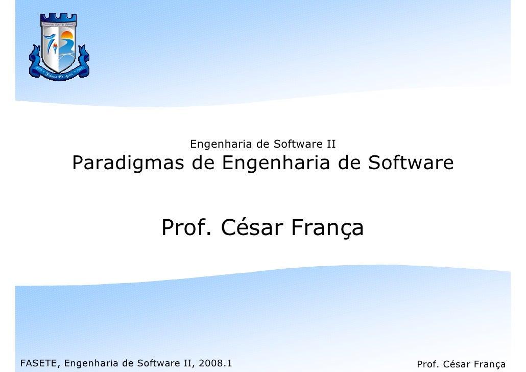 Engenharia de Software II          Paradigmas de Engenharia de Software                              Prof. César França   ...