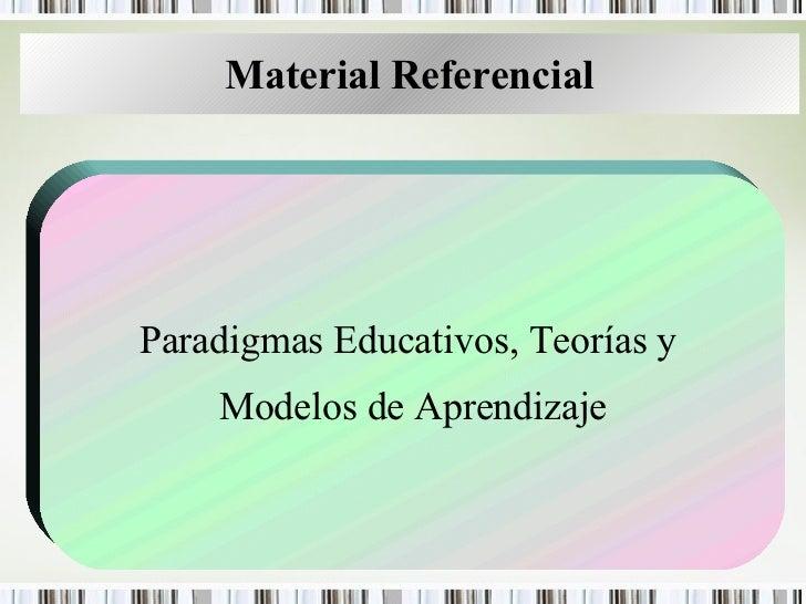 Material Referencial Paradigmas Educativos, Teorías y  Modelos de Aprendizaje