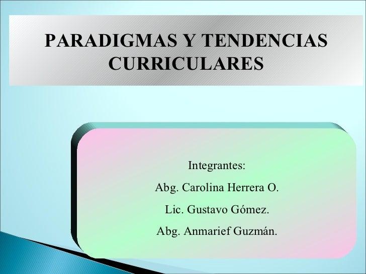 PARADIGMAS Y TENDENCIAS     CURRICULARES              Integrantes:        Abg. Carolina Herrera O.          Lic. Gustavo G...