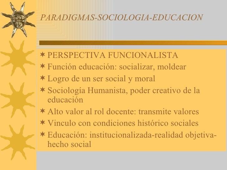 PARADIGMAS-SOCIOLOGIA-EDUCACION <ul><li>PERSPECTIVA FUNCIONALISTA </li></ul><ul><li>Función educación: socializar, moldear...