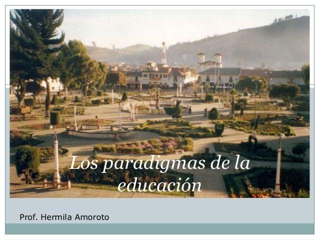 Los paradigmas de la  educación  Prof. Hermila Amoroto