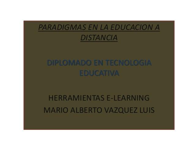 PARADIGMAS EN LA EDUCACION A         DISTANCIA DIPLOMADO EN TECNOLOGIA        EDUCATIVA  HERRAMIENTAS E-LEARNING MARIO ALB...