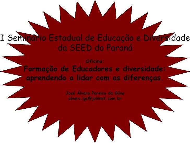 I Seminário Estadual de Educação e Diversidade da SEED do Paraná Oficina: Formação de Educadores e diversidade: aprendendo...