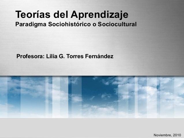 Teorías del Aprendizaje Paradigma Sociohistórico o Sociocultural Profesora: Lilia G. Torres Fernández Noviembre, 2010