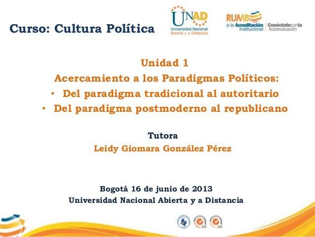 Curso: Cultura PolíticaUnidad 1Acercamiento a los Paradigmas Políticos:• Del paradigma tradicional al autoritario• Del par...