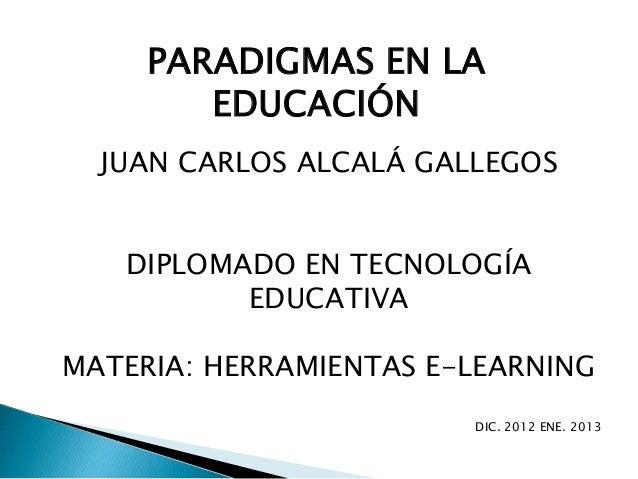 PARADIGMAS EN LA        EDUCACIÓN  JUAN CARLOS ALCALÁ GALLEGOS   DIPLOMADO EN TECNOLOGÍA          EDUCATIVAMATERIA: HERRAM...